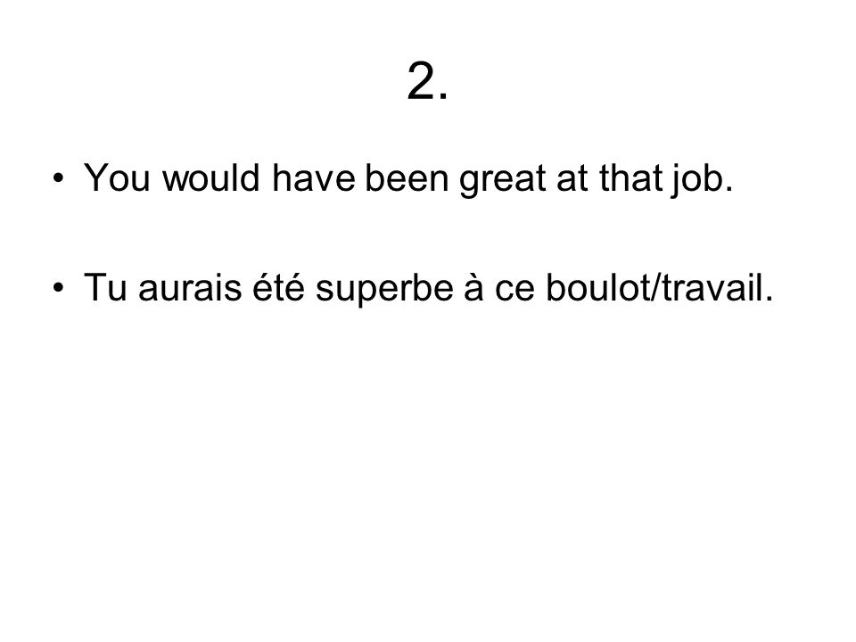 2. You would have been great at that job. Tu aurais été superbe à ce boulot/travail.