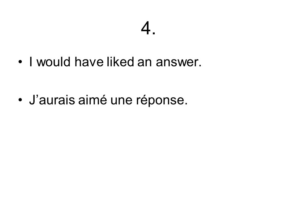 4. I would have liked an answer. Jaurais aimé une réponse.