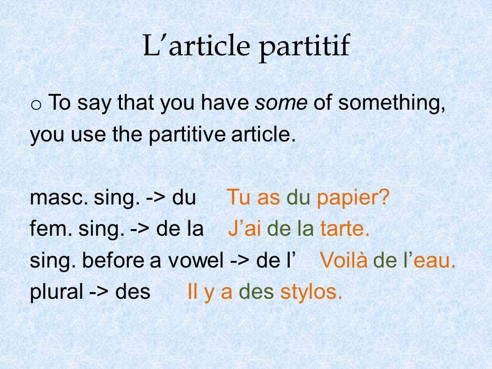 Larticle partitif o To say that you have some of something, you use the partitive article. masc. sing. -> du Tu as du papier? fem. sing. -> de la Jai