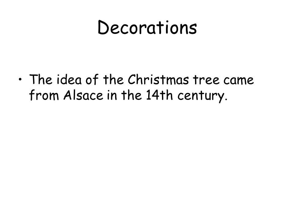 Decorations The idea of the Christmas tree came from Alsace in the 14th century.