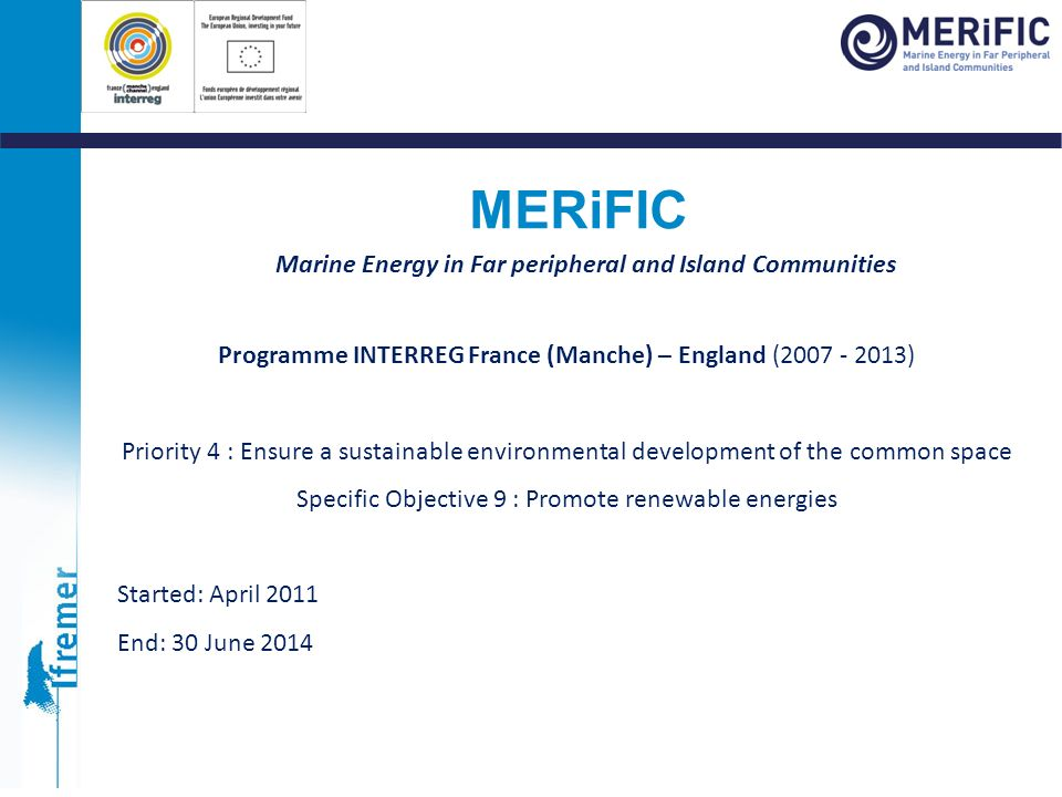 Marine Energy in Far peripheral and Island Communities Programme INTERREG France (Manche) – England (2007 - 2013) Priority 4 : Ensure a sustainable en