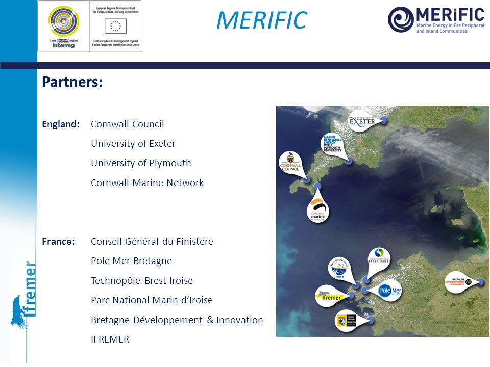 MERIFIC Partners: England: Cornwall Council University of Exeter University of Plymouth Cornwall Marine Network France: Conseil Général du Finistère P