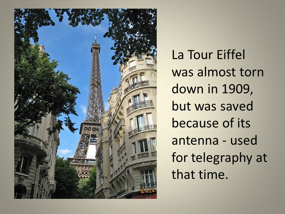 La Tour Eiffel was almost torn down in 1909, but was saved because of its antenna - used for telegraphy at that time.