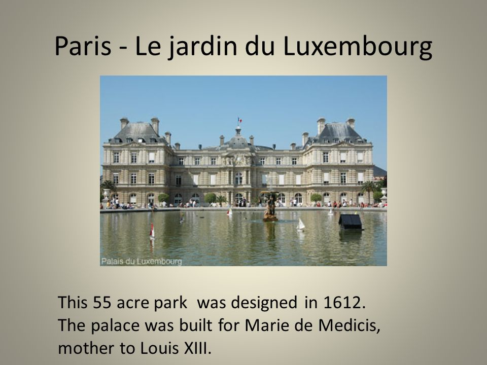 Paris - Le jardin du Luxembourg This 55 acre park was designed in 1612. The palace was built for Marie de Medicis, mother to Louis XIII.