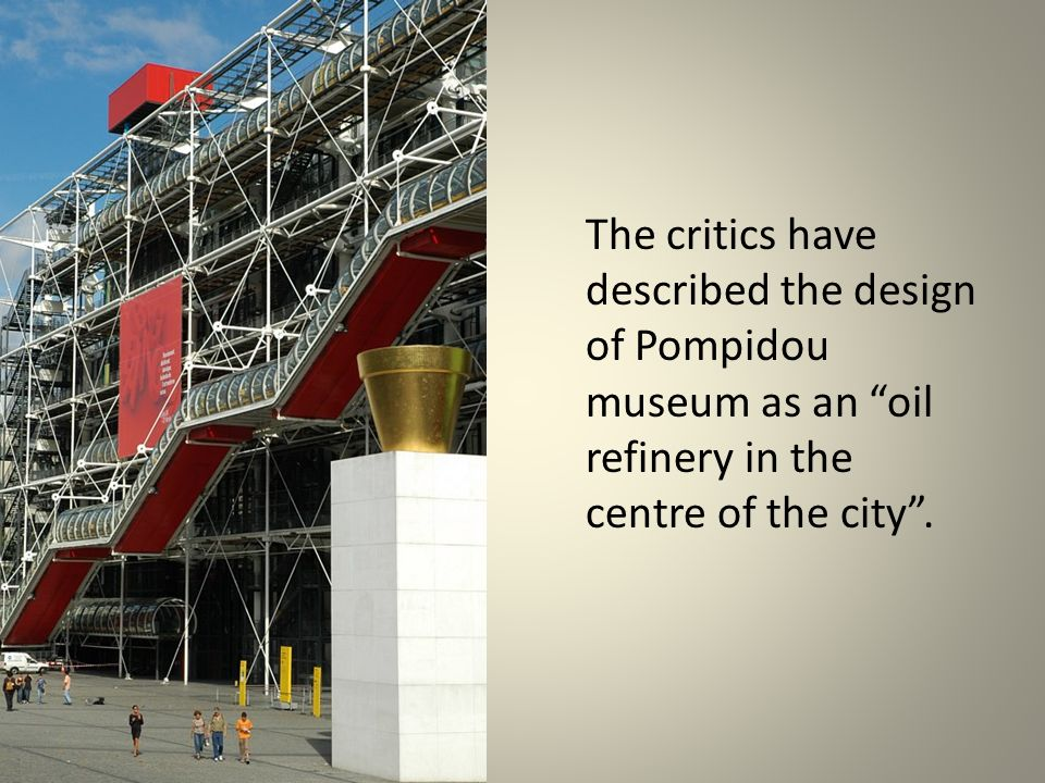 The critics have described the design of Pompidou museum as an oil refinery in the centre of the city.
