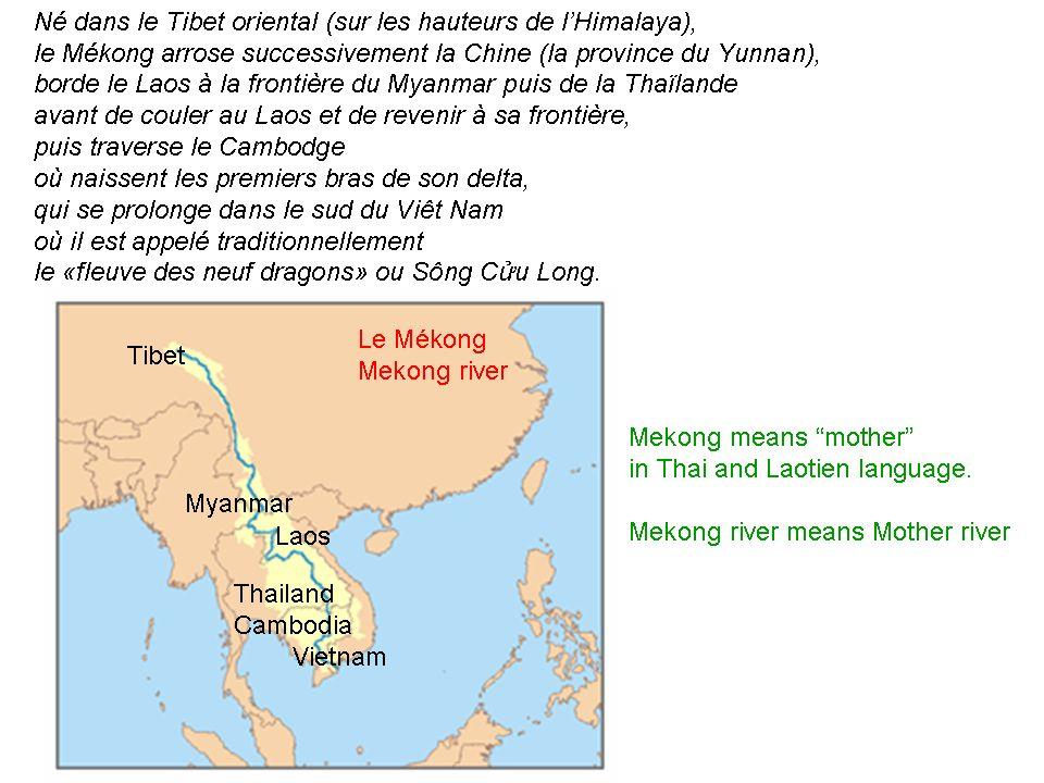 Né dans le Tibet oriental (sur les hauteurs de lHimalaya), le Mékong arrose successivement la Chine (la province du Yunnan), borde le Laos à la frontière du Myanmar puis de la Thaïlande avant de couler au Laos et de revenir à sa frontière, puis traverse le Cambodge où naissent les premiers bras de son delta, qui se prolonge dans le sud du Viêt Nam où il est appelé traditionnellement le «fleuve des neuf dragons» ou Sông Cu Long.
