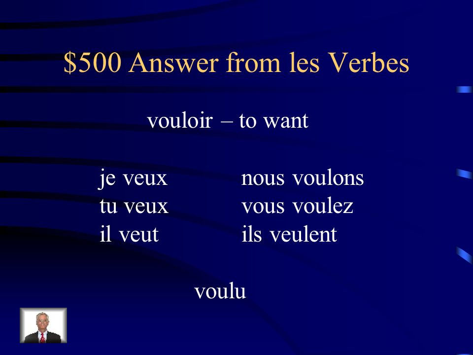 $500 Question from les Verbes Conjuguez vouloir au présent (and give its English meaning and past participle)