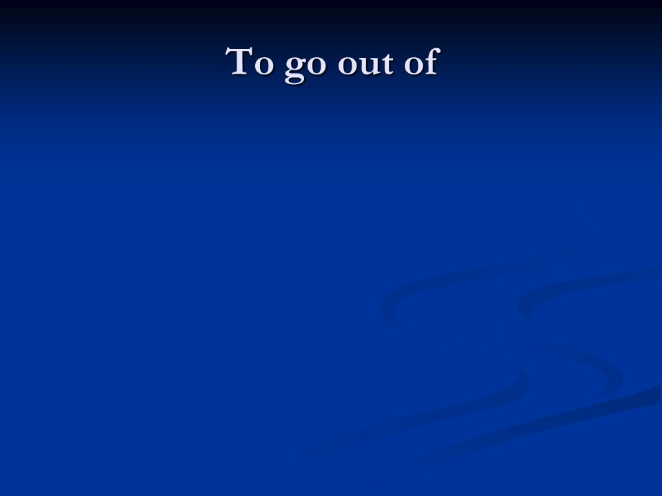 To go out of