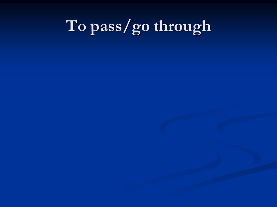 To pass/go through