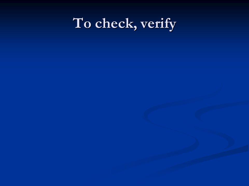 To check, verify