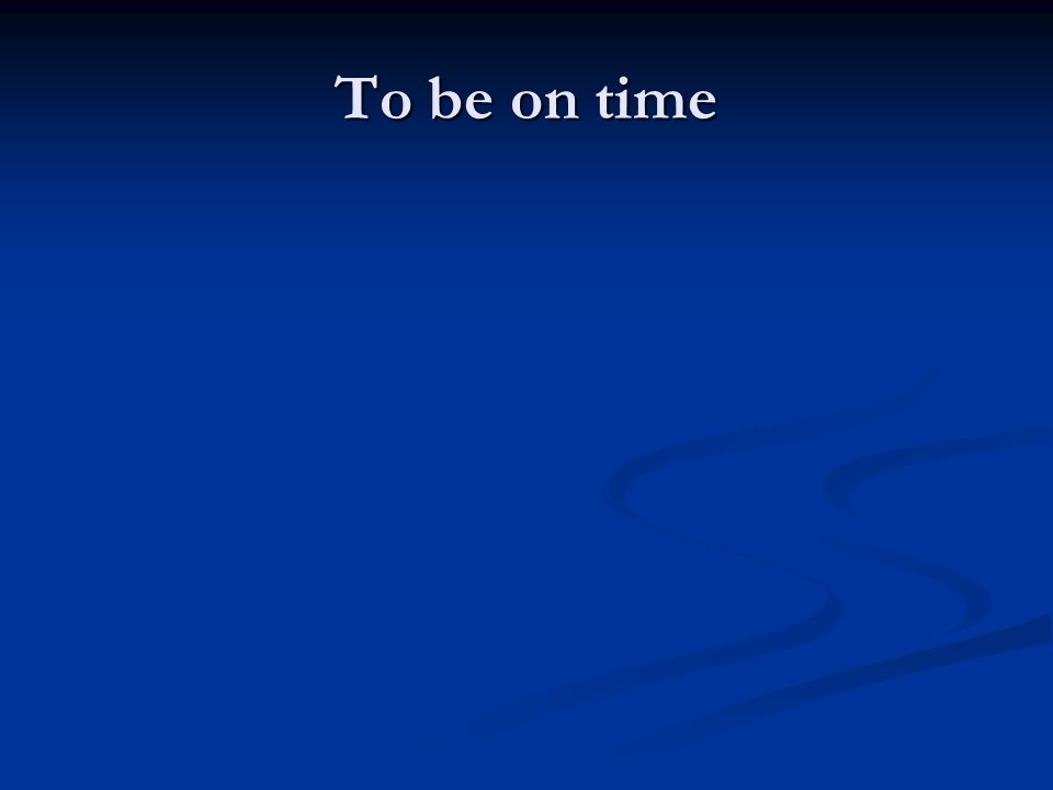 To be on time
