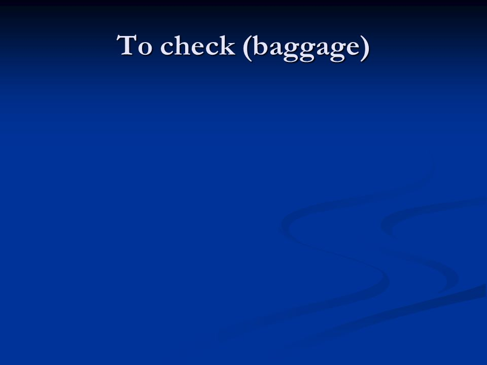 To check (baggage)