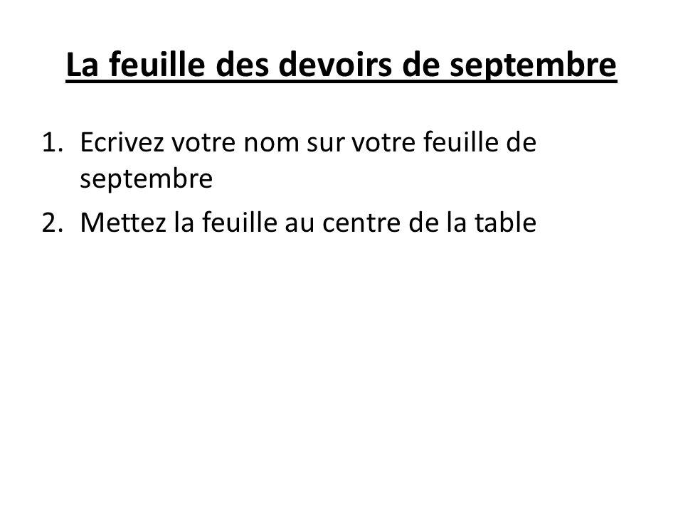 La feuille des devoirs de septembre 1.Ecrivez votre nom sur votre feuille de septembre 2.Mettez la feuille au centre de la table