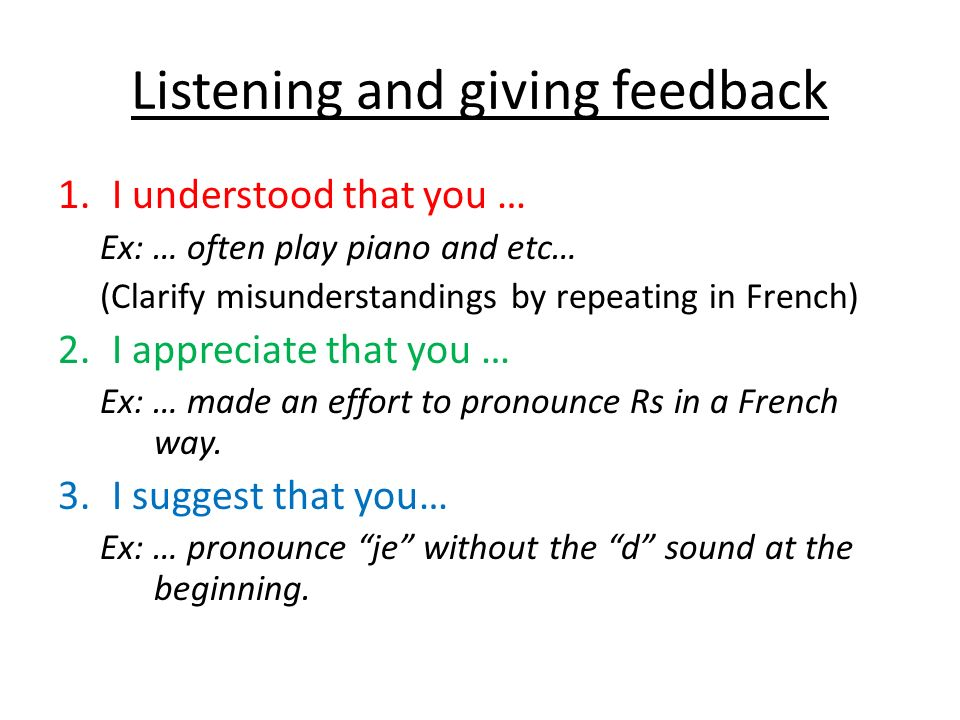Listening and giving feedback 1.I understood that you … Ex: … often play piano and etc… (Clarify misunderstandings by repeating in French) 2.I appreciate that you … Ex: … made an effort to pronounce Rs in a French way.