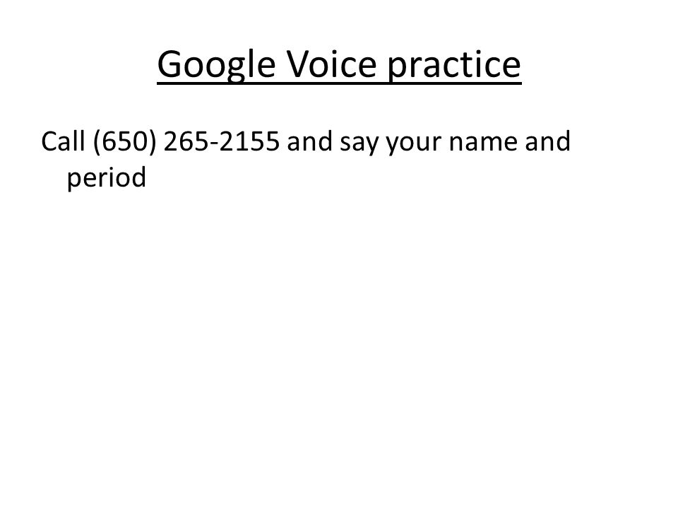 Google Voice practice Call (650) 265-2155 and say your name and period
