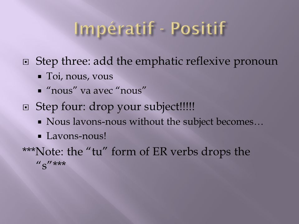 Step three: add the emphatic reflexive pronoun Toi, nous, vous nous va avec nous Step four: drop your subject!!!!! Nous lavons-nous without the subjec