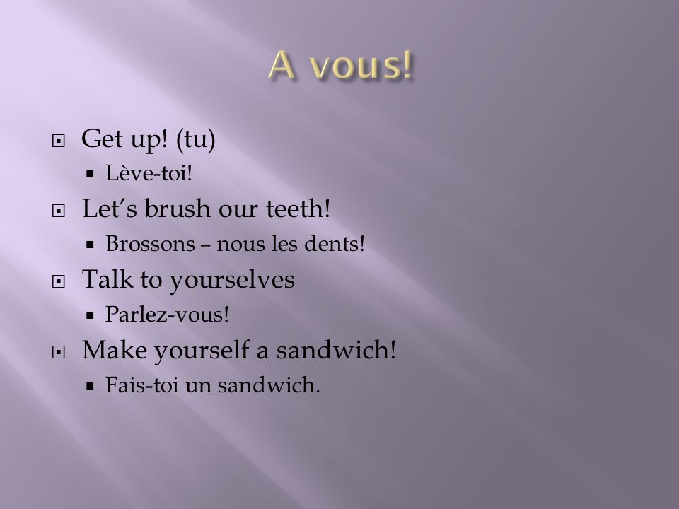 Get up! (tu) Lève-toi! Lets brush our teeth! Brossons – nous les dents! Talk to yourselves Parlez-vous! Make yourself a sandwich! Fais-toi un sandwich