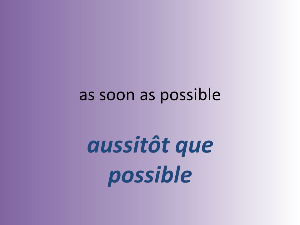 as soon as possible aussitôt que possible