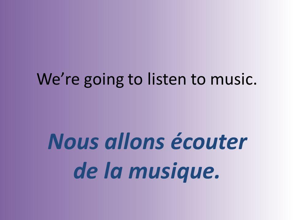 Were going to listen to music. Nous allons écouter de la musique.