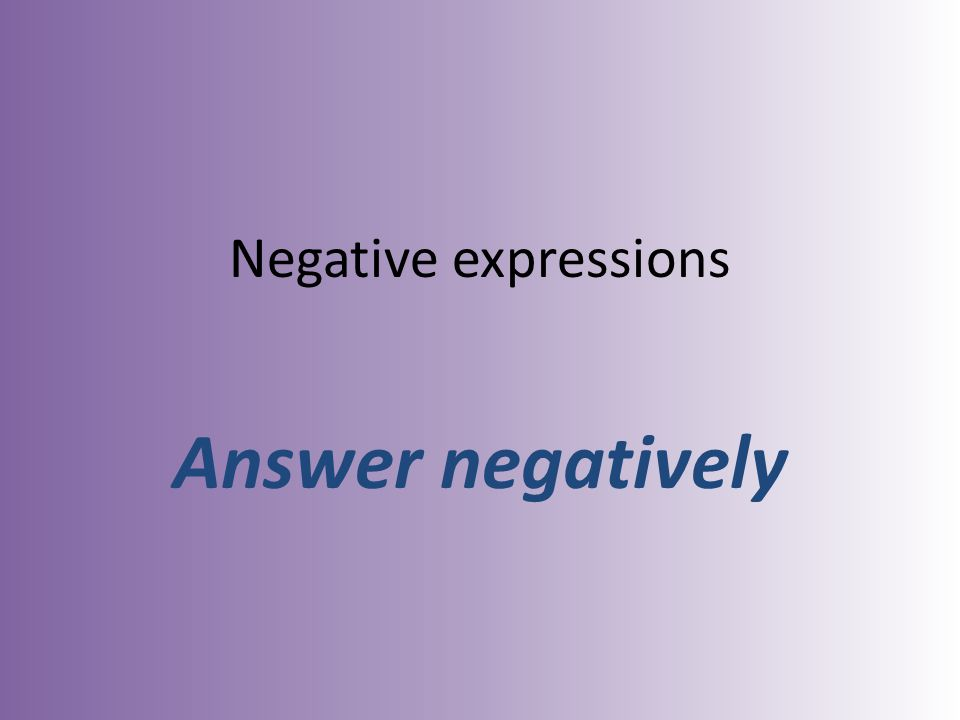 Negative expressions Answer negatively