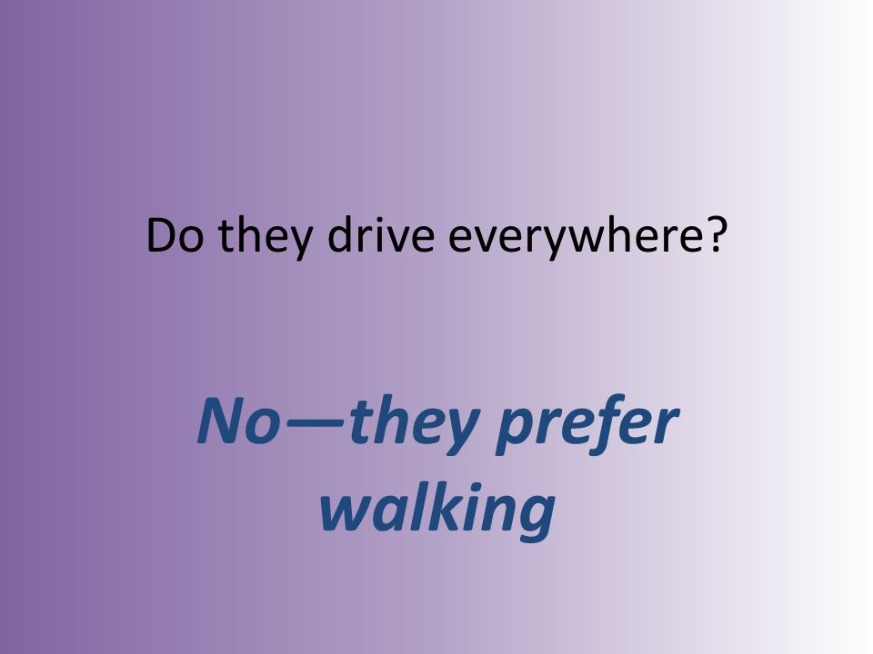 Do they drive everywhere Nothey prefer walking
