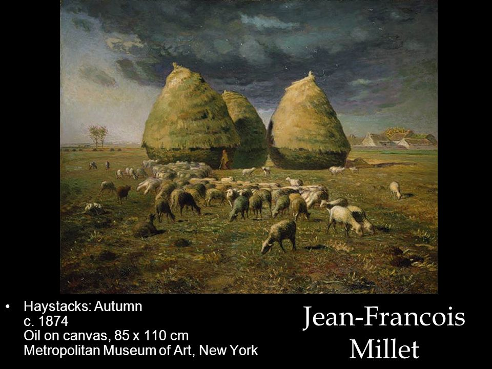 Jean-Francois Millet Haystacks: Autumn c. 1874 Oil on canvas, 85 x 110 cm Metropolitan Museum of Art, New York