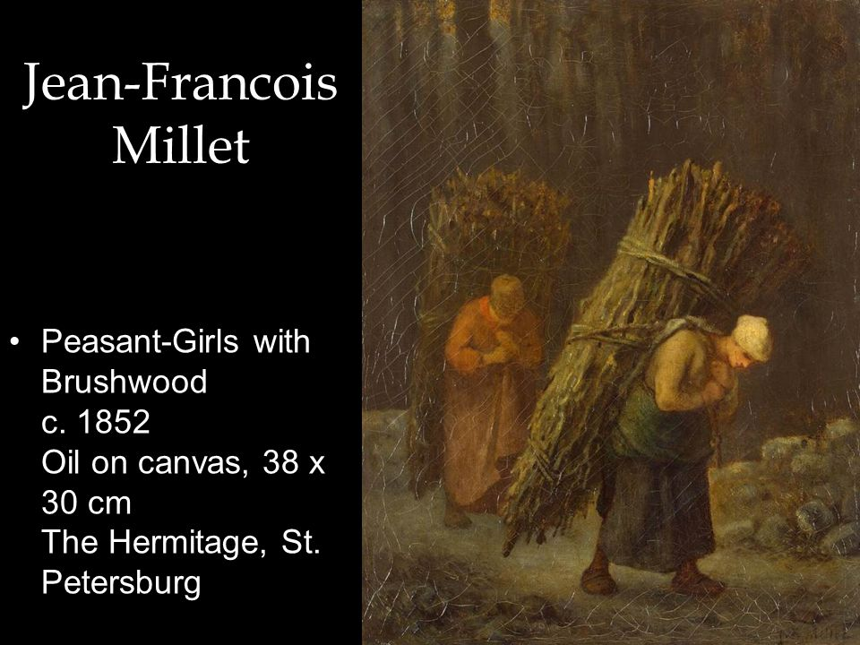 Jean-Francois Millet Peasant-Girls with Brushwood c. 1852 Oil on canvas, 38 x 30 cm The Hermitage, St. Petersburg