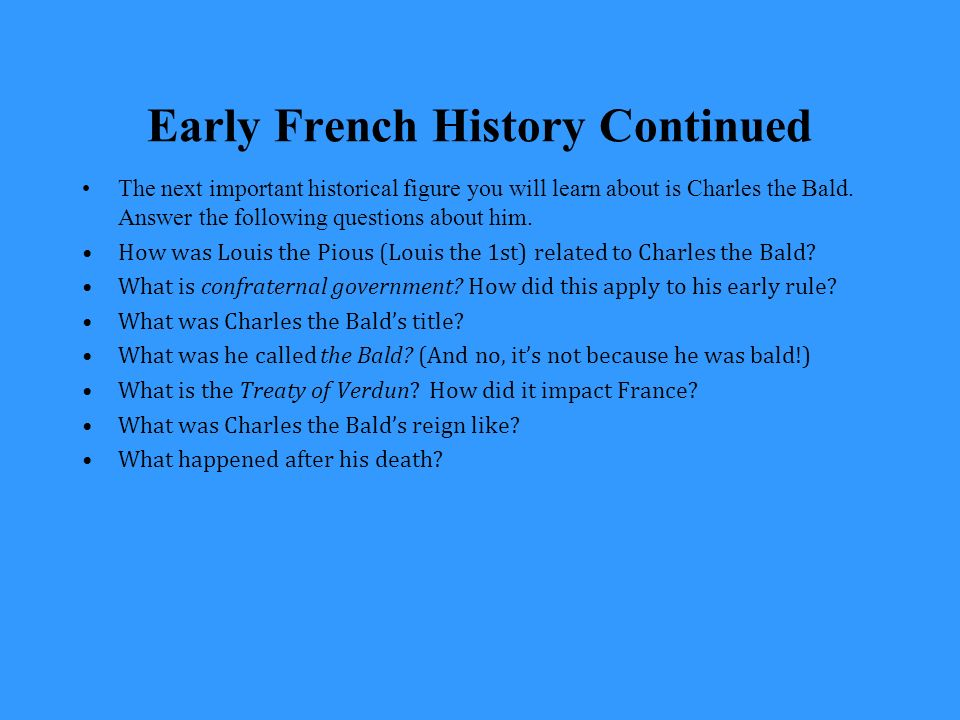 Early French History Continued The next important historical figure you will learn about is Charles the Bald.
