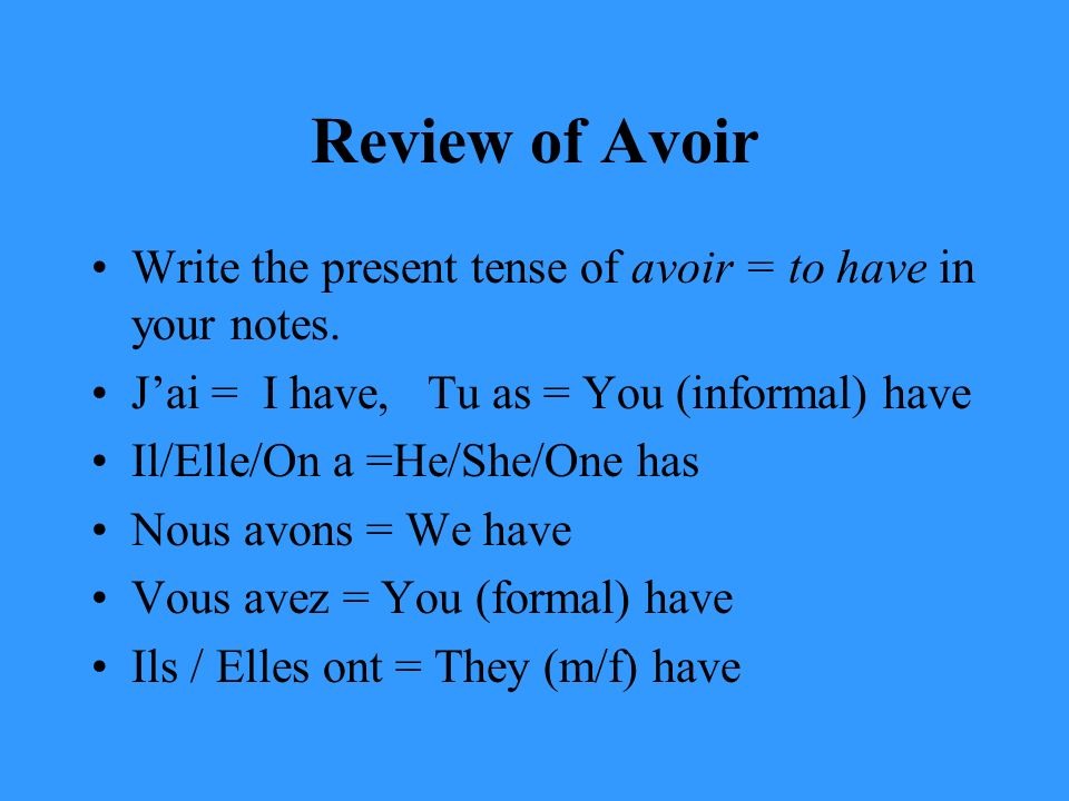 Review of Avoir Write the present tense of avoir = to have in your notes.