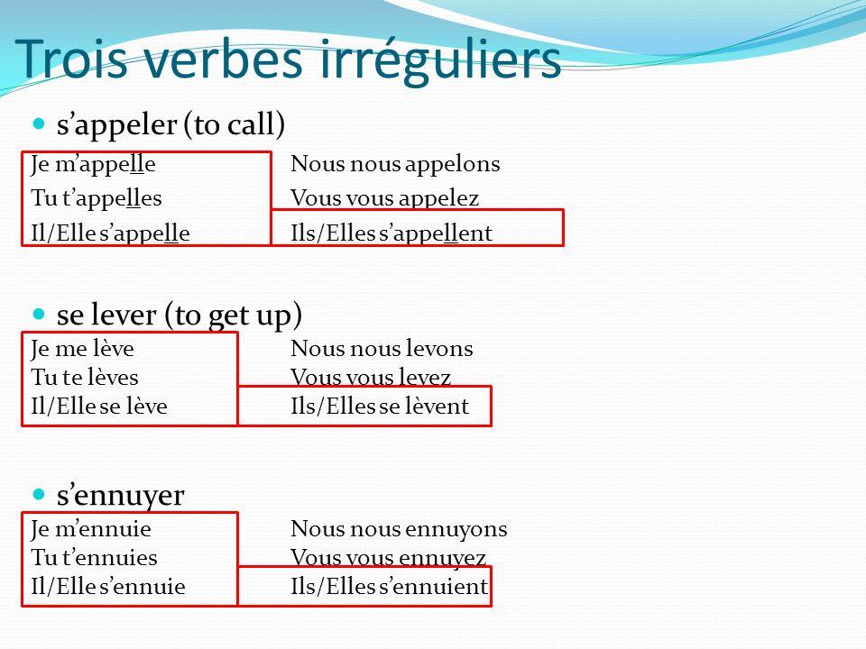 Trois verbes irréguliers sappeler (to call) Je mappelleNous nous appelons Tu tappellesVous vous appelez Il/Elle sappelleIls/Elles sappellent se lever