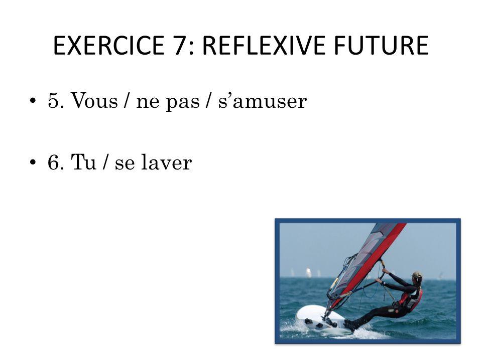 EXERCICE 7: REFLEXIVE FUTURE 5. Vous / ne pas / samuser 6. Tu / se laver