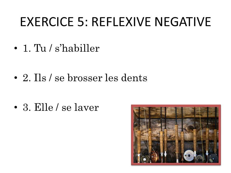 EXERCICE 5: REFLEXIVE NEGATIVE 1. Tu / shabiller 2. Ils / se brosser les dents 3. Elle / se laver