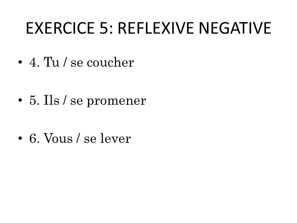 EXERCICE 5: REFLEXIVE NEGATIVE 4. Tu / se coucher 5. Ils / se promener 6. Vous / se lever