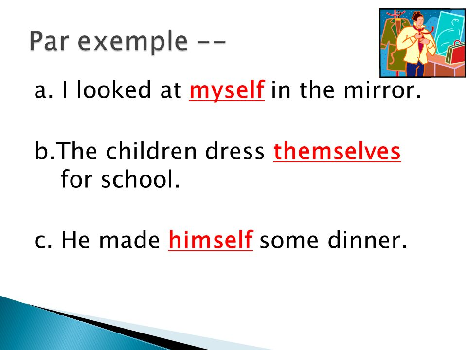 a.I looked at myself in the mirror. b.The children dress themselves for school.