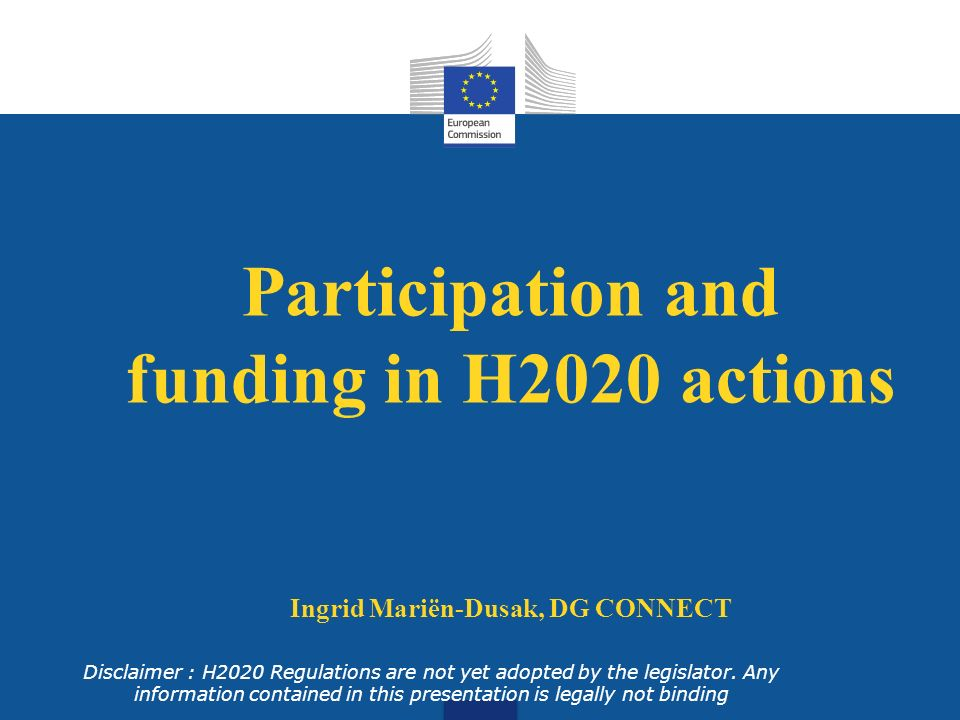 Eligibility for funding Entities established in MS or associated countries or third country identified in the WP Entities created under Union law International European interest organisation Other entities may receive funding if : participation is essential or such funding foreseen in bilateral arrangement between the Union and third country/international organisation Disclaimer : legally not binding