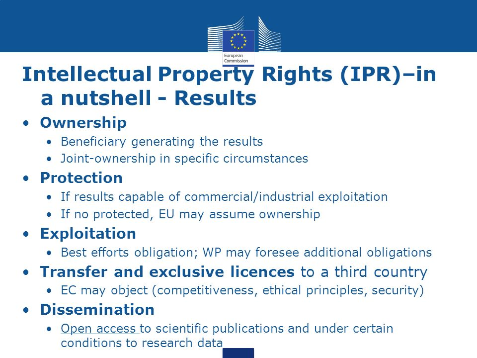 Intellectual Property Rights (IPR)–in a nutshell - Results Ownership Beneficiary generating the results Joint-ownership in specific circumstances Prot