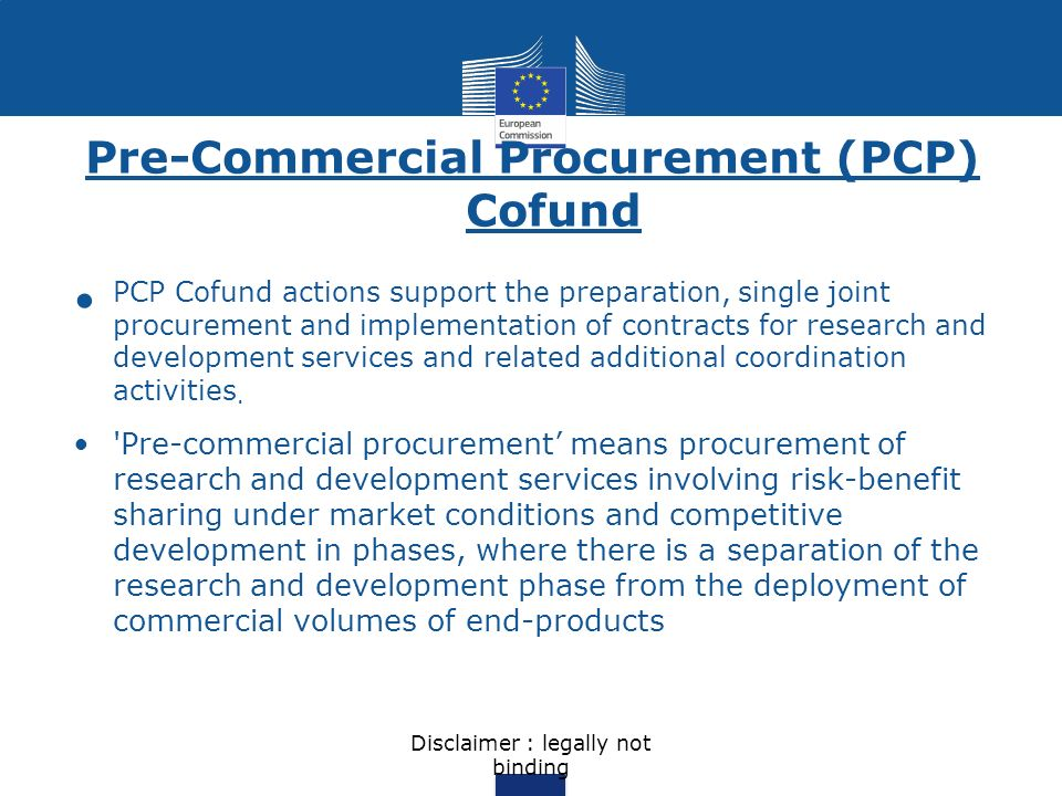 Pre-Commercial Procurement (PCP) Cofund PCP Cofund actions support the preparation, single joint procurement and implementation of contracts for resea