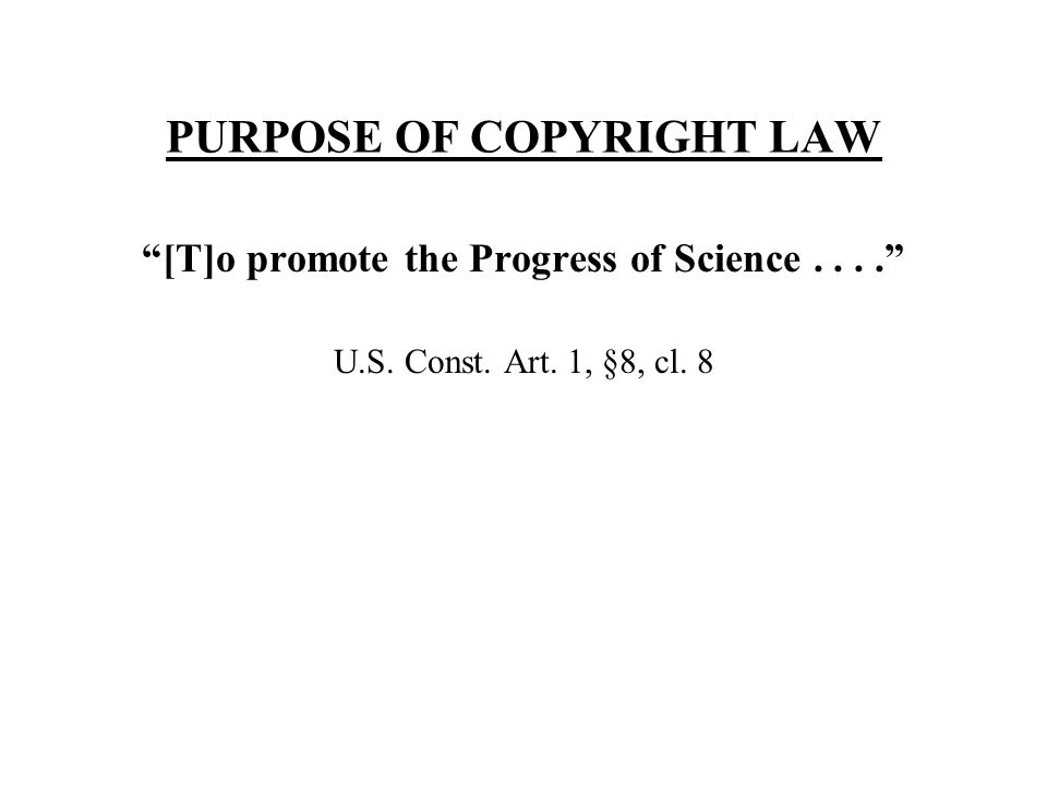 PURPOSE OF COPYRIGHT LAW [T]o promote the Progress of Science.... U.S. Const. Art. 1, §8, cl. 8