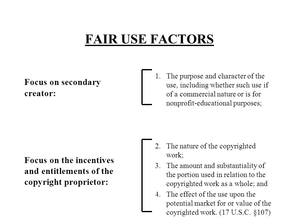 FAIR USE FACTORS Focus on secondary creator: Focus on the incentives and entitlements of the copyright proprietor: 1.The purpose and character of the use, including whether such use if of a commercial nature or is for nonprofit-educational purposes; 2.The nature of the copyrighted work; 3.The amount and substantiality of the portion used in relation to the copyrighted work as a whole; and 4.The effect of the use upon the potential market for or value of the coyrighted work.