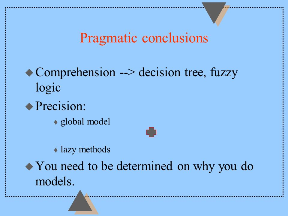 Pragmatic conclusions u Comprehension --> decision tree, fuzzy logic u Precision: t global model t lazy methods u You need to be determined on why you do models.