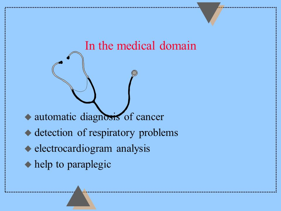In the medical domain u automatic diagnosis of cancer u detection of respiratory problems u electrocardiogram analysis u help to paraplegic