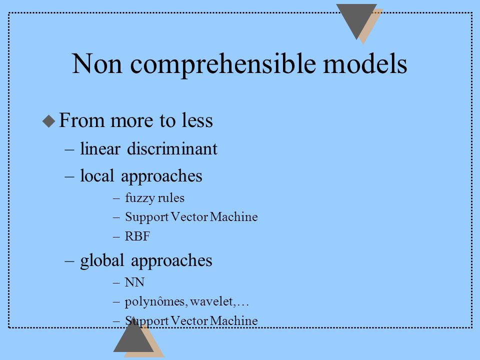Non comprehensible models u From more to less –linear discriminant –local approaches –fuzzy rules –Support Vector Machine –RBF –global approaches –NN