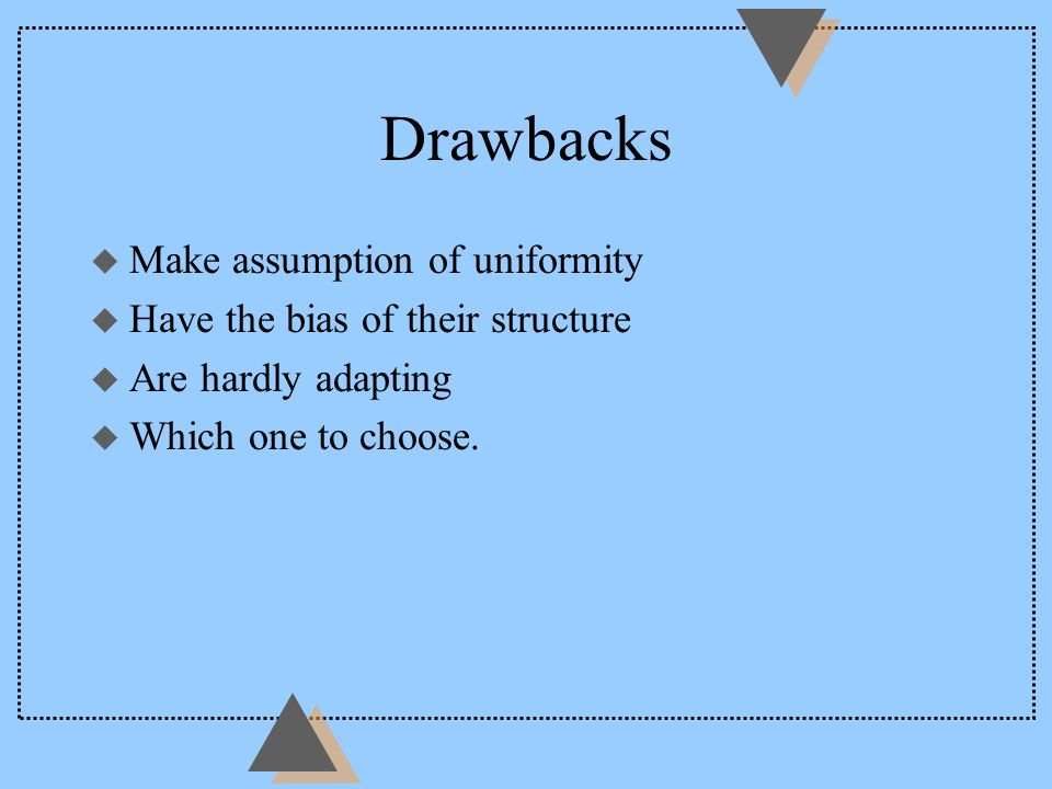 Drawbacks u Make assumption of uniformity u Have the bias of their structure u Are hardly adapting u Which one to choose.