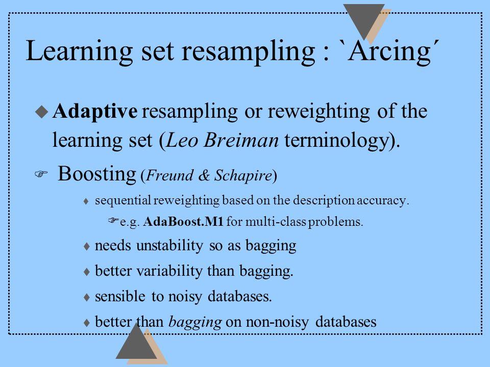 Learning set resampling : `Arcing´ u Adaptive resampling or reweighting of the learning set (Leo Breiman terminology).
