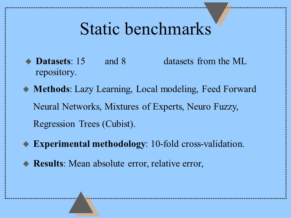 Static benchmarks Datasets: 15 real and 8 artificial datasets from the ML repository. u Methods: Lazy Learning, Local modeling, Feed Forward Neural Ne