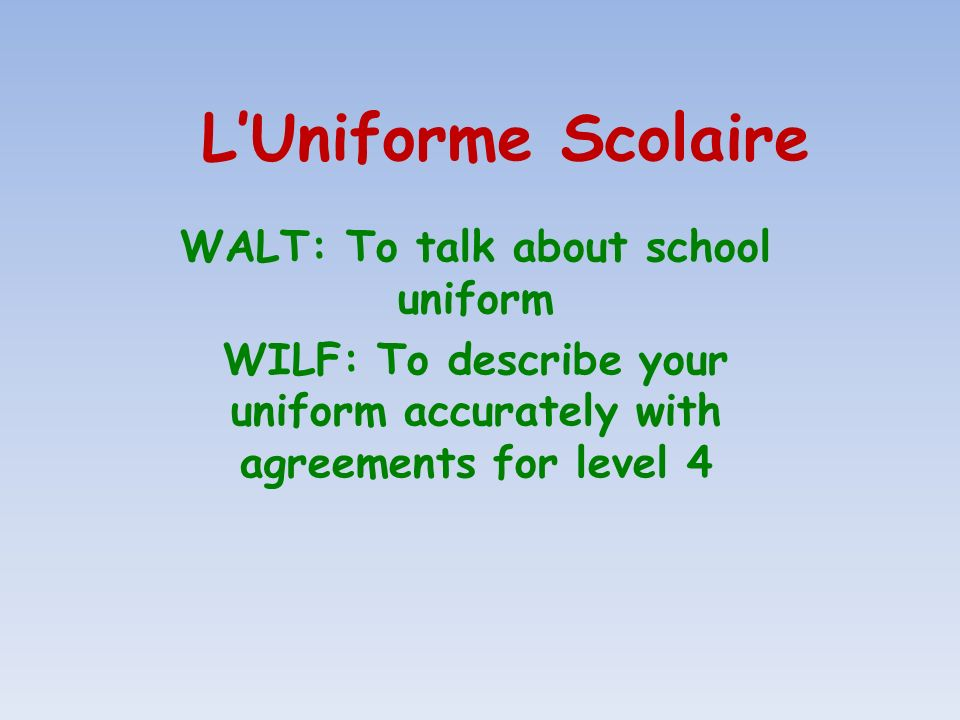 LUniforme Scolaire WALT: To talk about school uniform WILF: To describe your uniform accurately with agreements for level 4