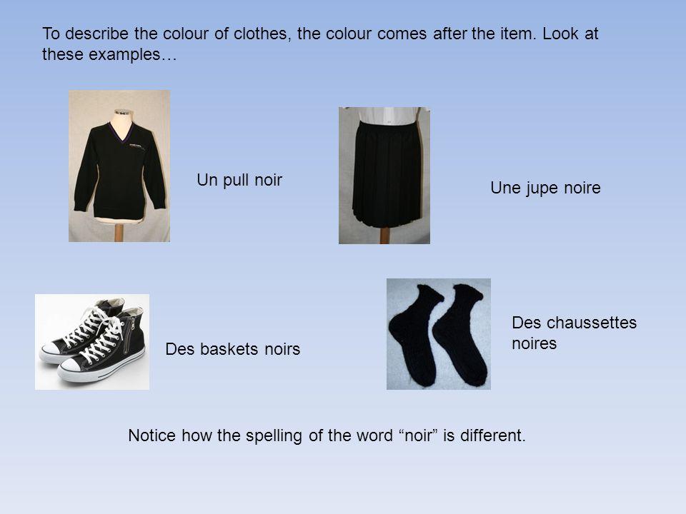 Une jupe noire Un pull noir Des chaussettes noires To describe the colour of clothes, the colour comes after the item.