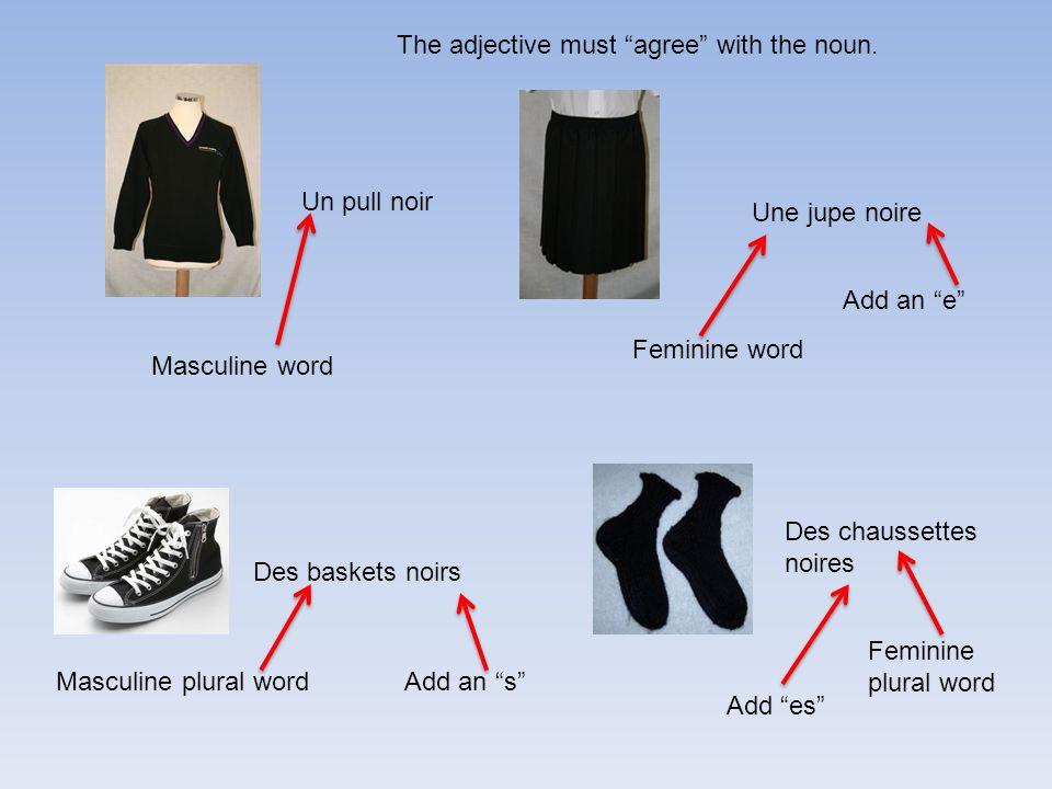 Une jupe noire Un pull noir Des chaussettes noires Des baskets noirs Masculine word Feminine word Add an e Masculine plural wordAdd an s Feminine plural word Add es The adjective must agree with the noun.