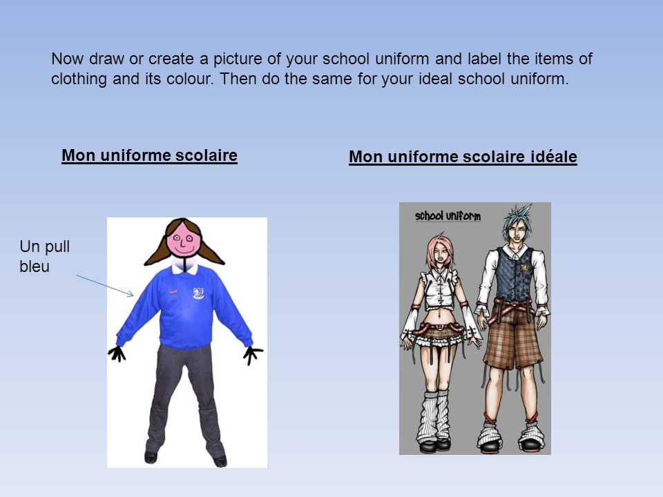 Now draw or create a picture of your school uniform and label the items of clothing and its colour. Then do the same for your ideal school uniform. Mo