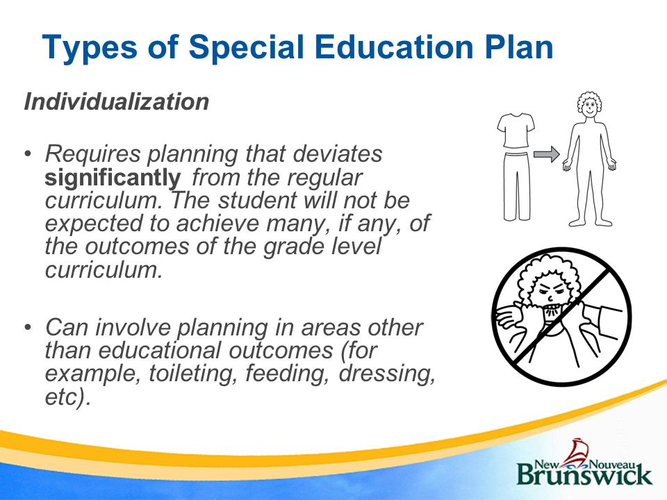 Types of Special Education Plan Individualization Requires planning that deviates significantly from the regular curriculum. The student will not be e